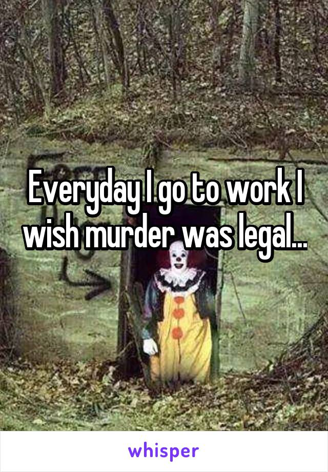 Everyday I go to work I wish murder was legal...