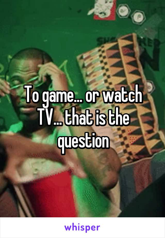 To game... or watch TV... that is the question