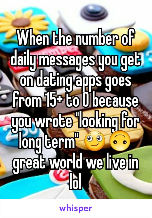 """When the number of daily messages you get on dating apps goes from 15+ to 0 because you wrote """"looking for long term"""" 🙄🙃 great world we live in lol"""