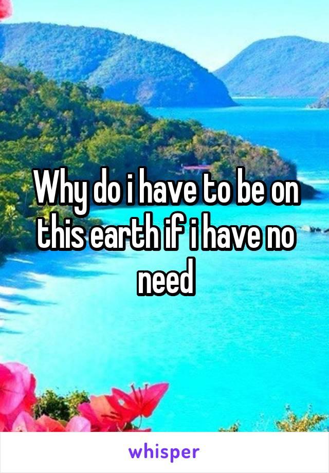 Why do i have to be on this earth if i have no need