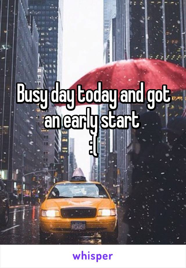Busy day today and got an early start  :(