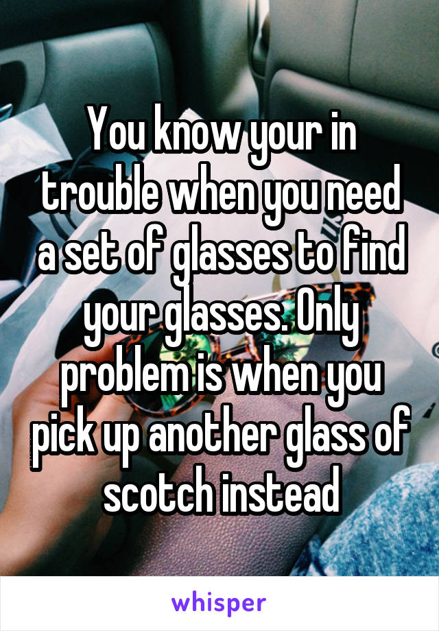 You know your in trouble when you need a set of glasses to find your glasses. Only problem is when you pick up another glass of scotch instead