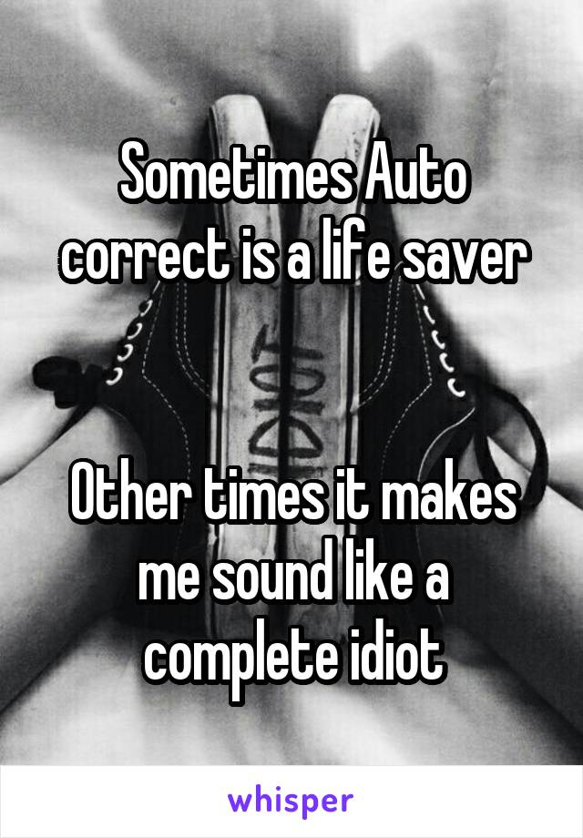 Sometimes Auto correct is a life saver   Other times it makes me sound like a complete idiot