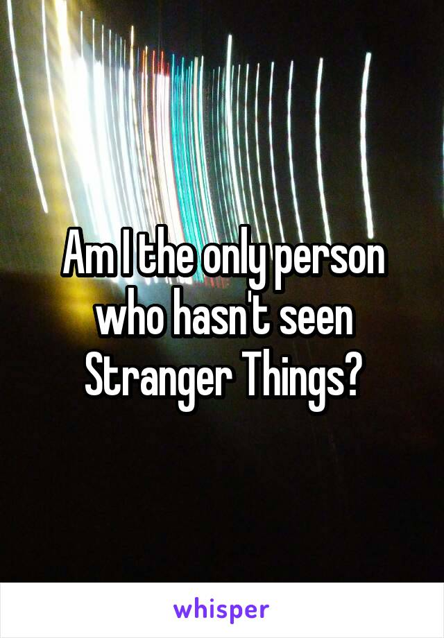 Am I the only person who hasn't seen Stranger Things?