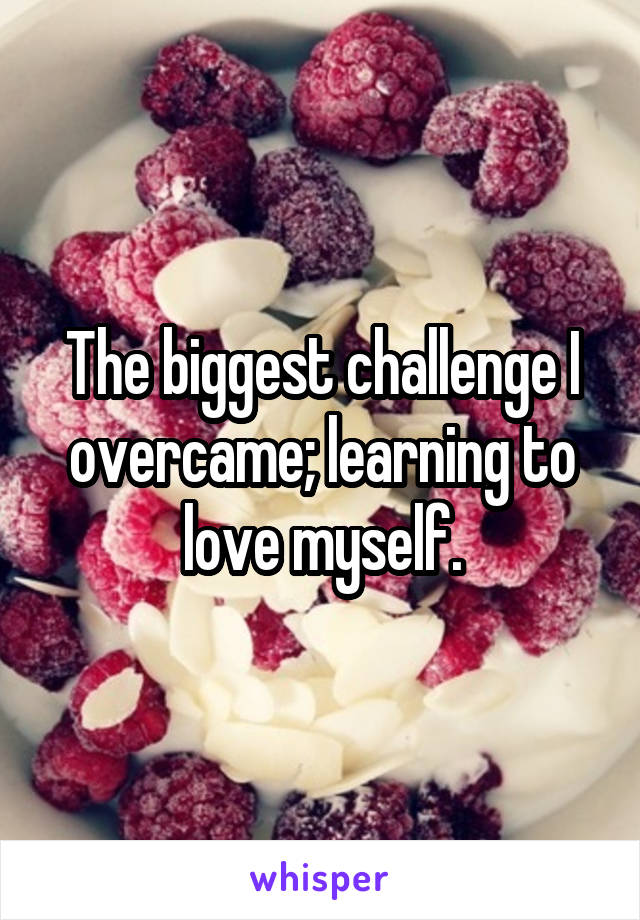 The biggest challenge I overcame; learning to love myself.