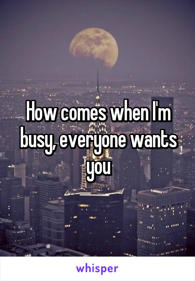 How comes when I'm busy, everyone wants you