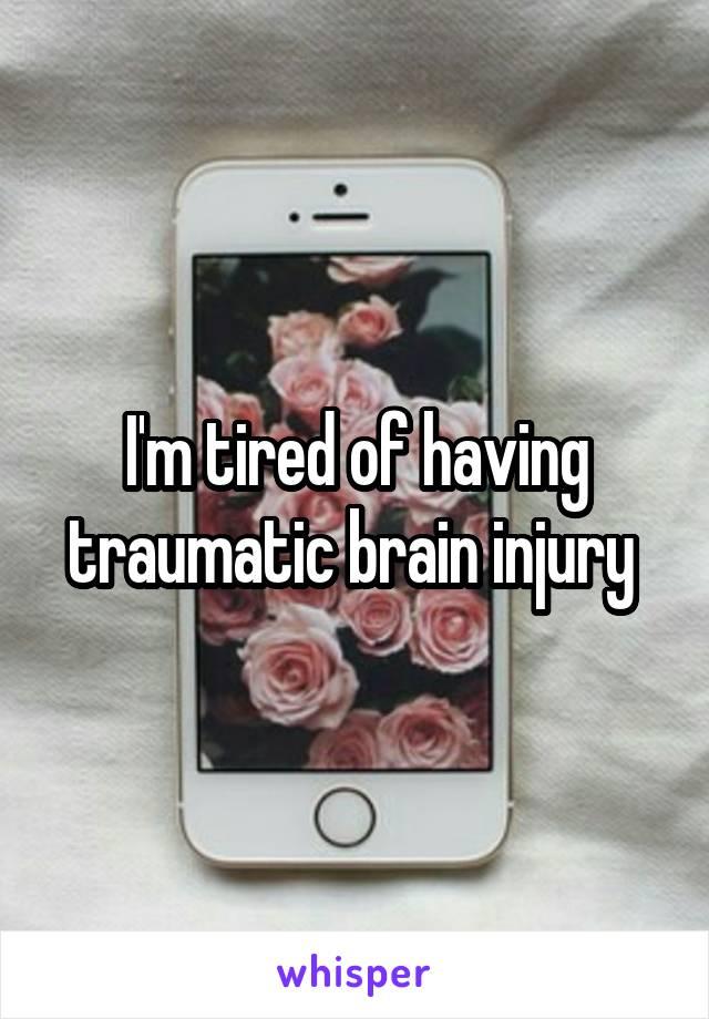 I'm tired of having traumatic brain injury