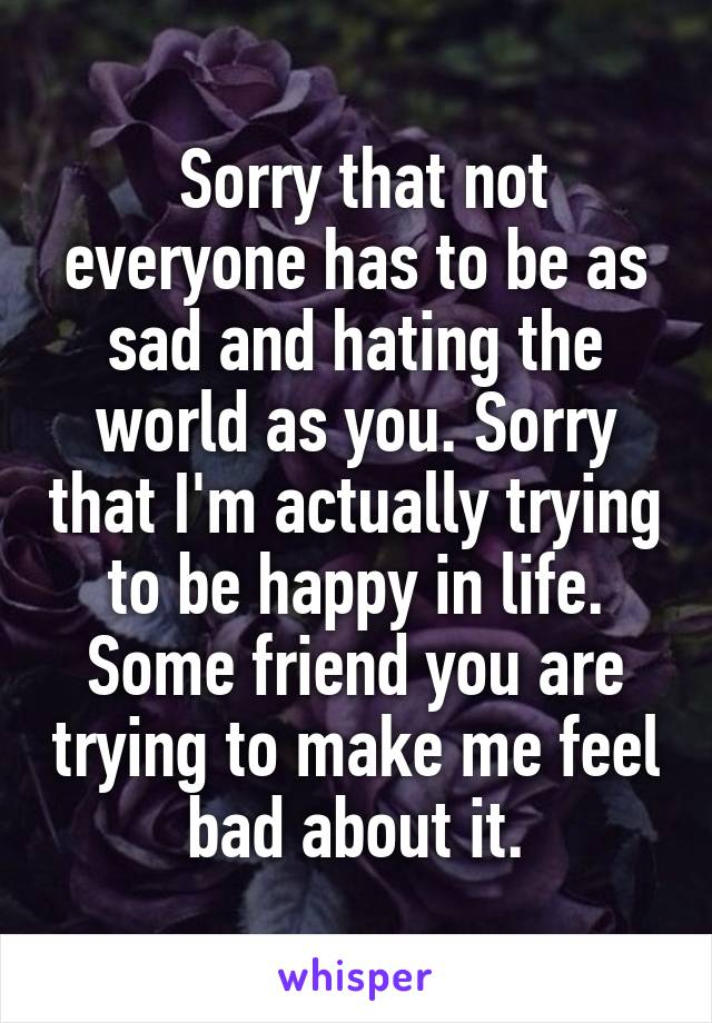 Sorry that not everyone has to be as sad and hating the world as you. Sorry that I'm actually trying to be happy in life. Some friend you are trying to make me feel bad about it.