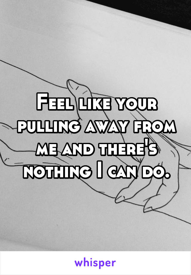 Feel like your pulling away from me and there's nothing I can do.