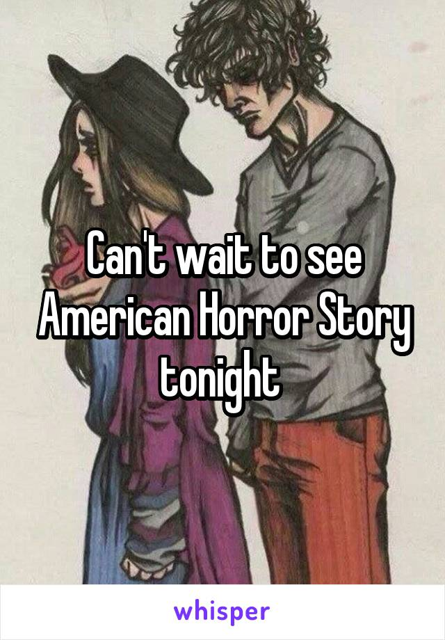 Can't wait to see American Horror Story tonight