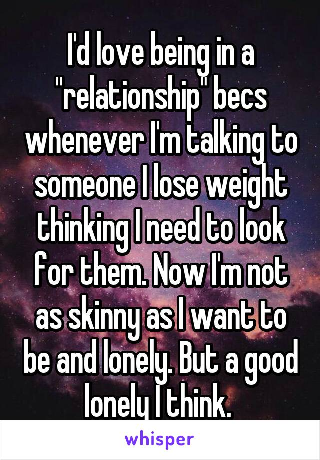 """I'd love being in a """"relationship"""" becs whenever I'm talking to someone I lose weight thinking I need to look for them. Now I'm not as skinny as I want to be and lonely. But a good lonely I think."""