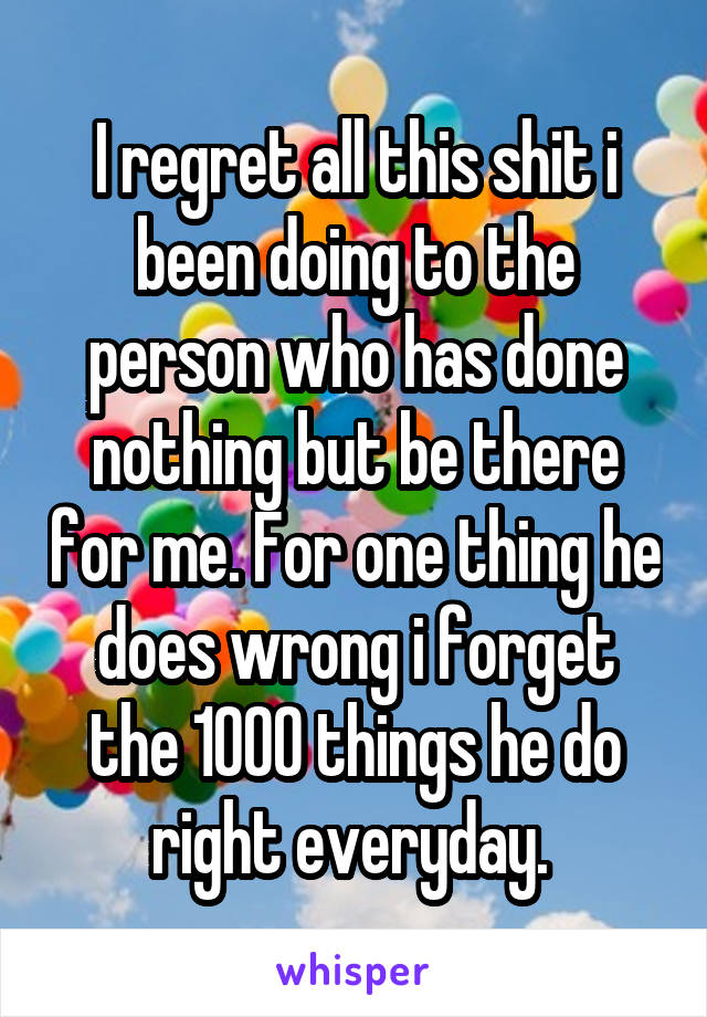 I regret all this shit i been doing to the person who has done nothing but be there for me. For one thing he does wrong i forget the 1000 things he do right everyday.