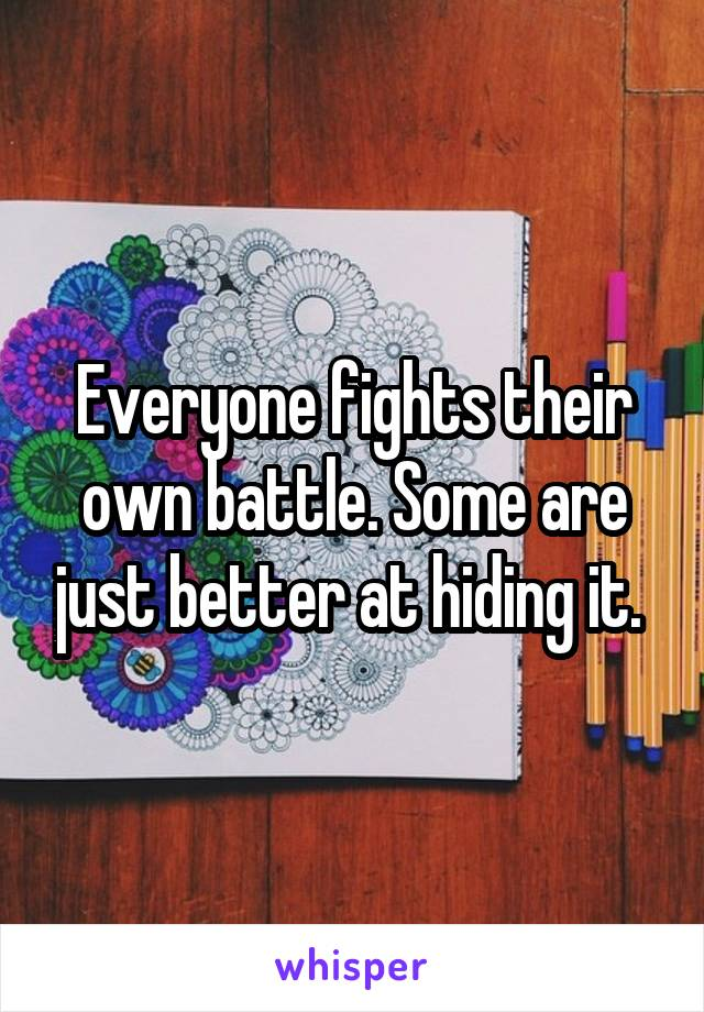 Everyone fights their own battle. Some are just better at hiding it.