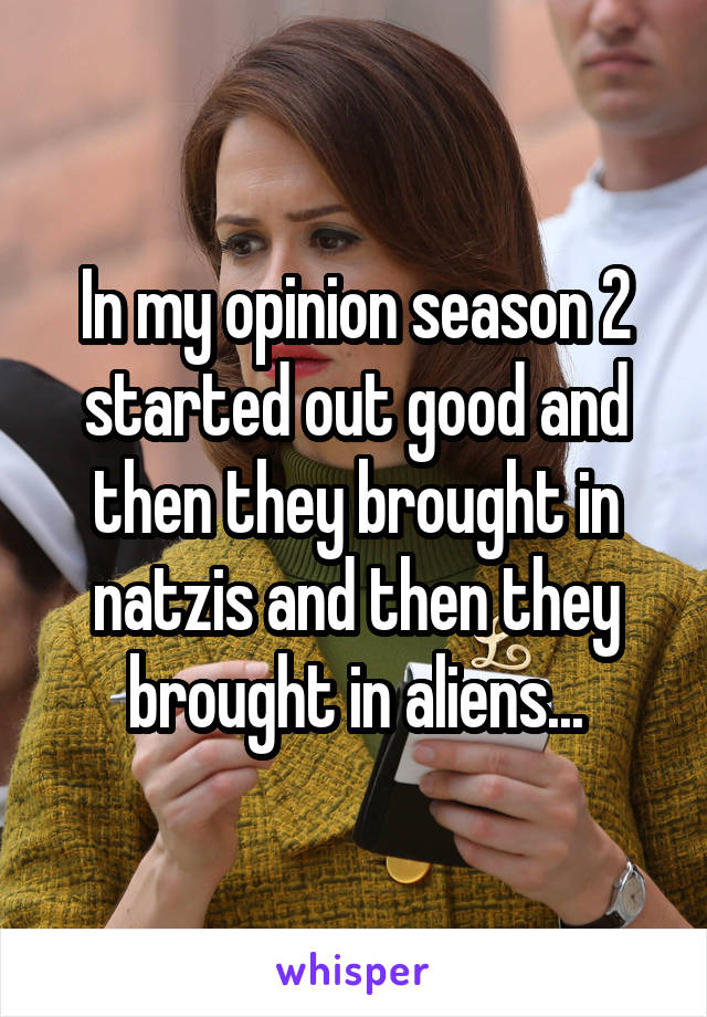 In my opinion season 2 started out good and then they brought in natzis and then they brought in aliens...
