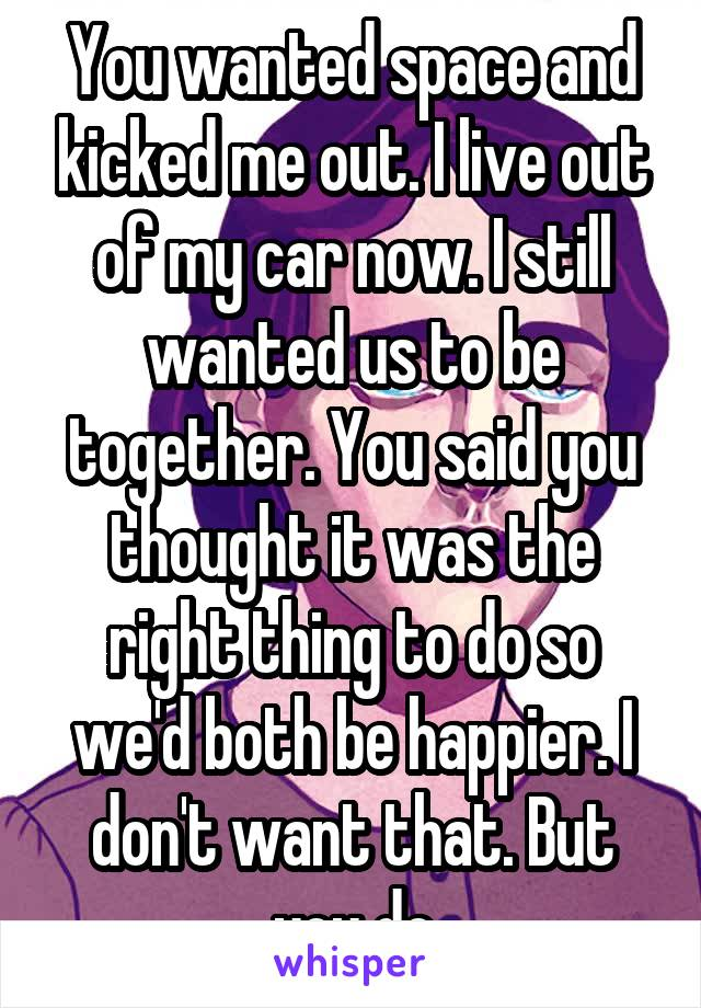 You wanted space and kicked me out. I live out of my car now. I still wanted us to be together. You said you thought it was the right thing to do so we'd both be happier. I don't want that. But you do