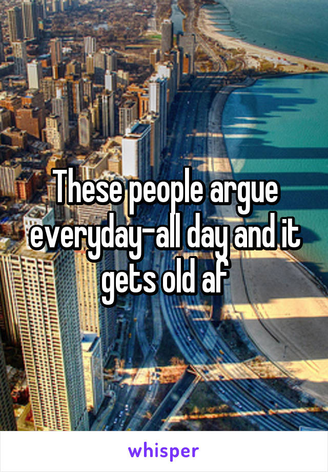 These people argue everyday-all day and it gets old af