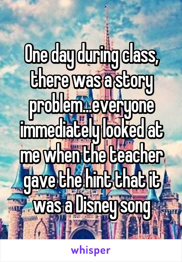 One day during class, there was a story problem...everyone immediately looked at me when the teacher gave the hint that it was a Disney song
