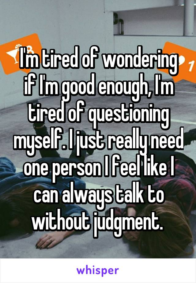 I'm tired of wondering if I'm good enough, I'm tired of questioning myself. I just really need one person I feel like I can always talk to without judgment.