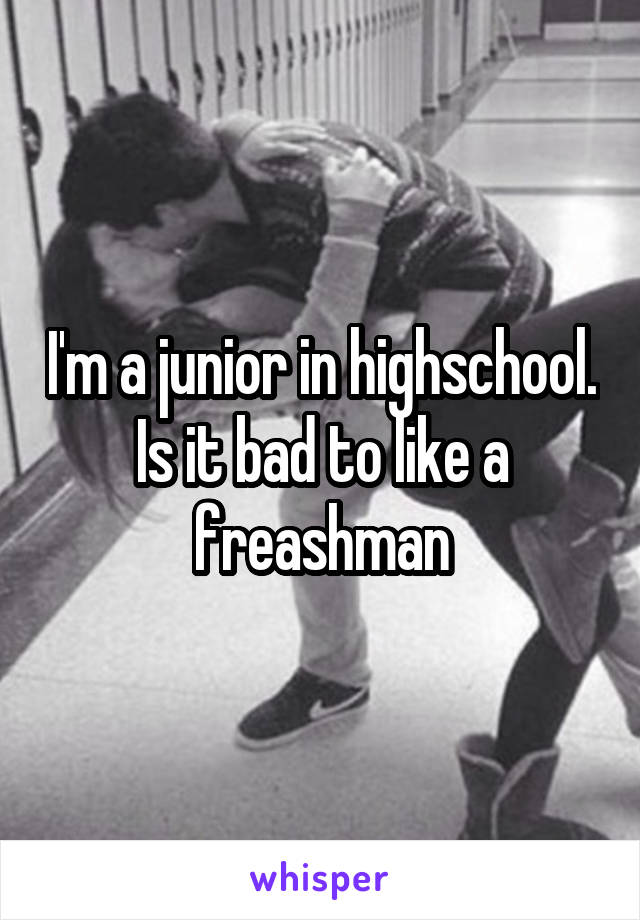 I'm a junior in highschool. Is it bad to like a freashman