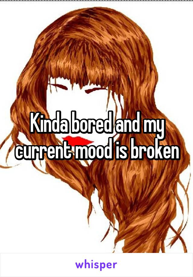 Kinda bored and my current mood is broken