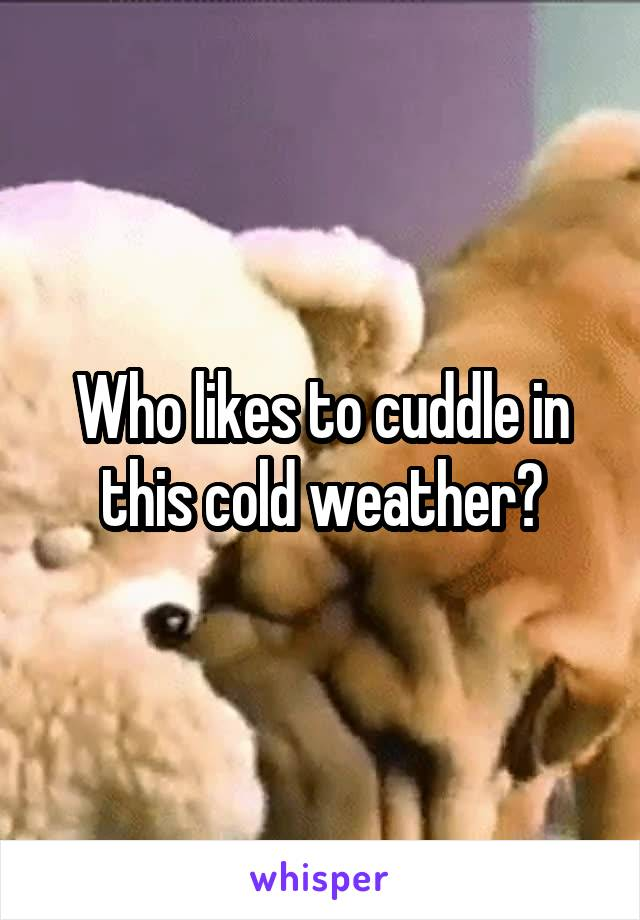 Who likes to cuddle in this cold weather?