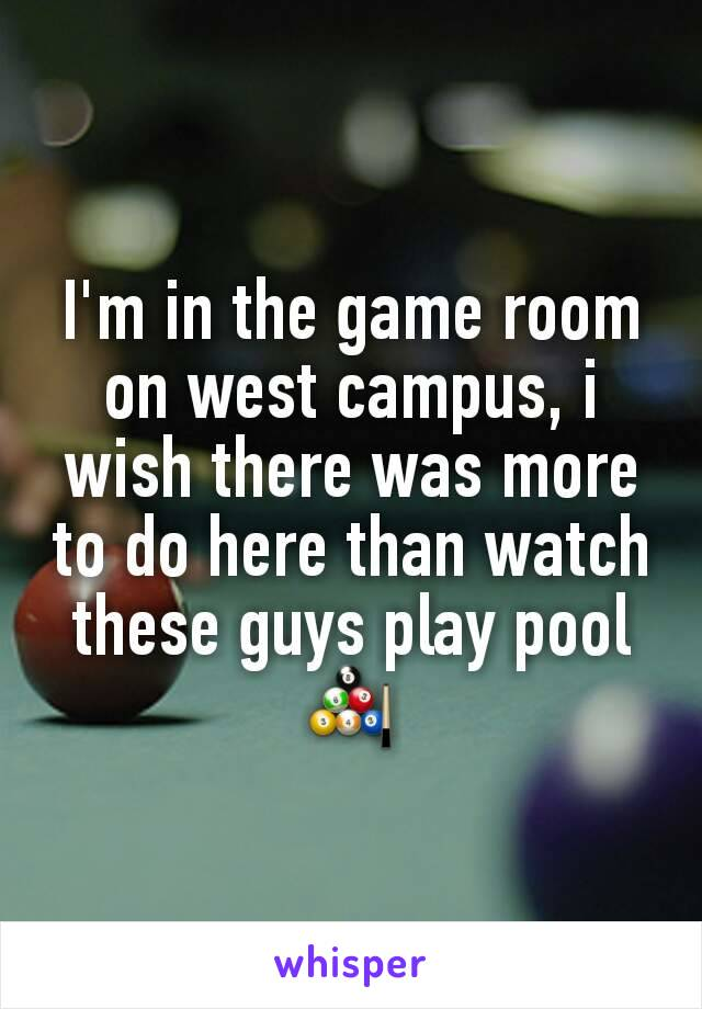 I'm in the game room on west campus, i wish there was more to do here than watch these guys play pool 🎱