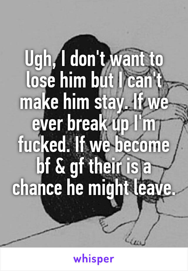 Ugh, I don't want to lose him but I can't make him stay. If we ever break up I'm fucked. If we become bf & gf their is a chance he might leave.