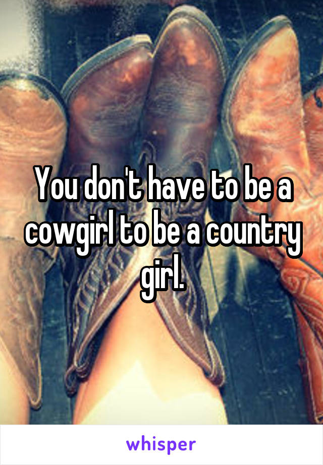 You don't have to be a cowgirl to be a country girl.