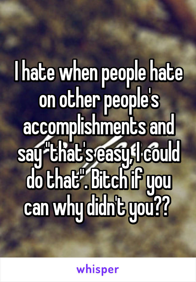 "I hate when people hate on other people's accomplishments and say ""that's easy, I could do that"". Bitch if you can why didn't you??"