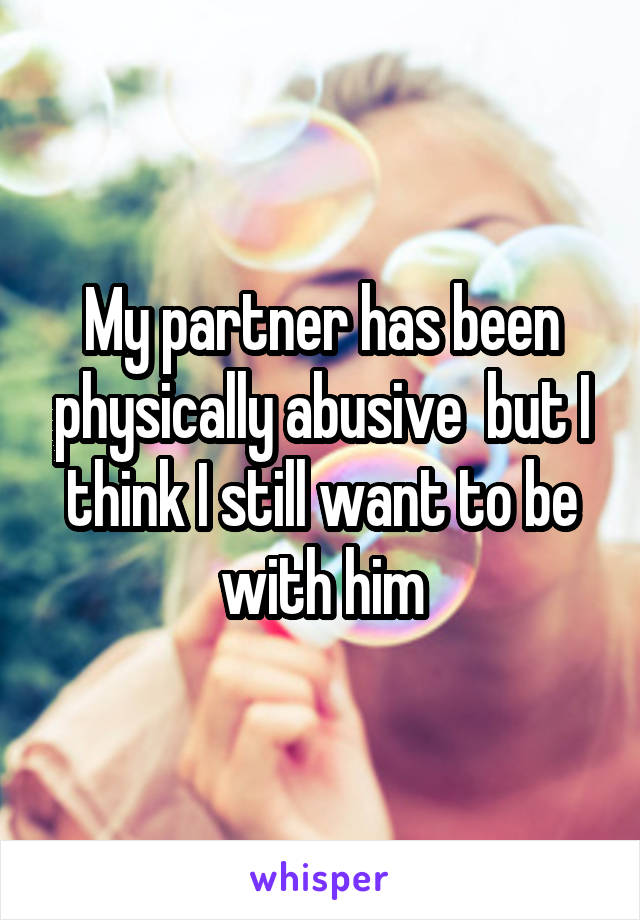 My partner has been physically abusive  but I think I still want to be with him