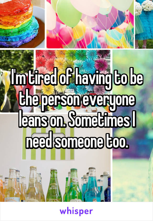 I'm tired of having to be the person everyone leans on. Sometimes I need someone too.