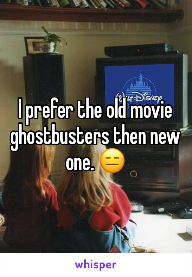 I prefer the old movie ghostbusters then new one. 😑