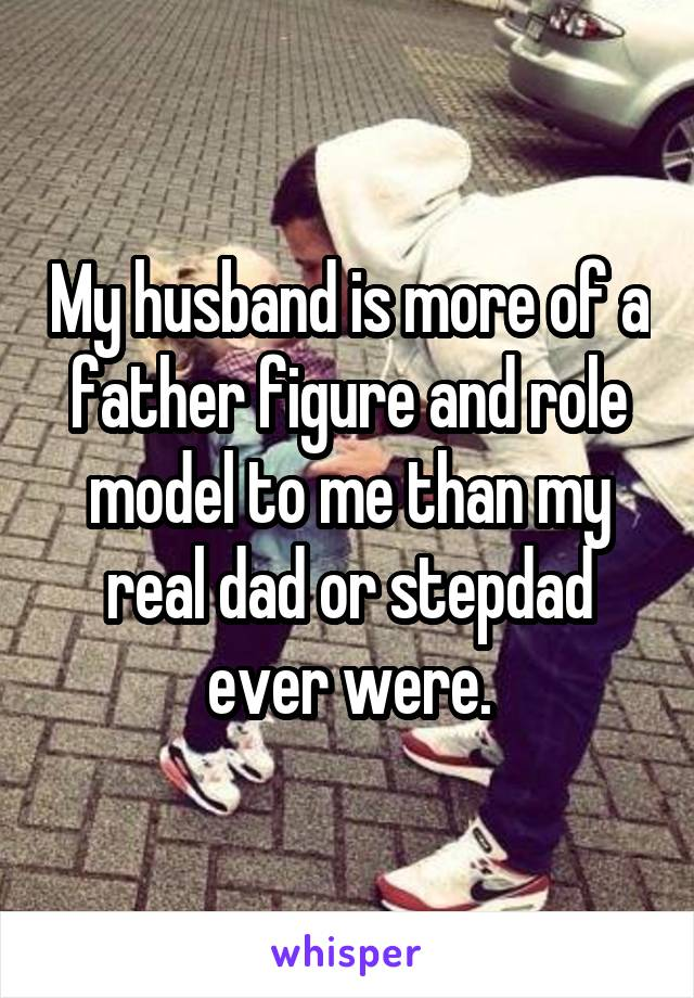 My husband is more of a father figure and role model to me than my real dad or stepdad ever were.