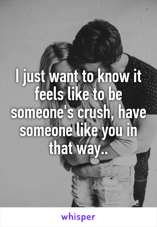 I just want to know it feels like to be someone's crush, have someone like you in that way..