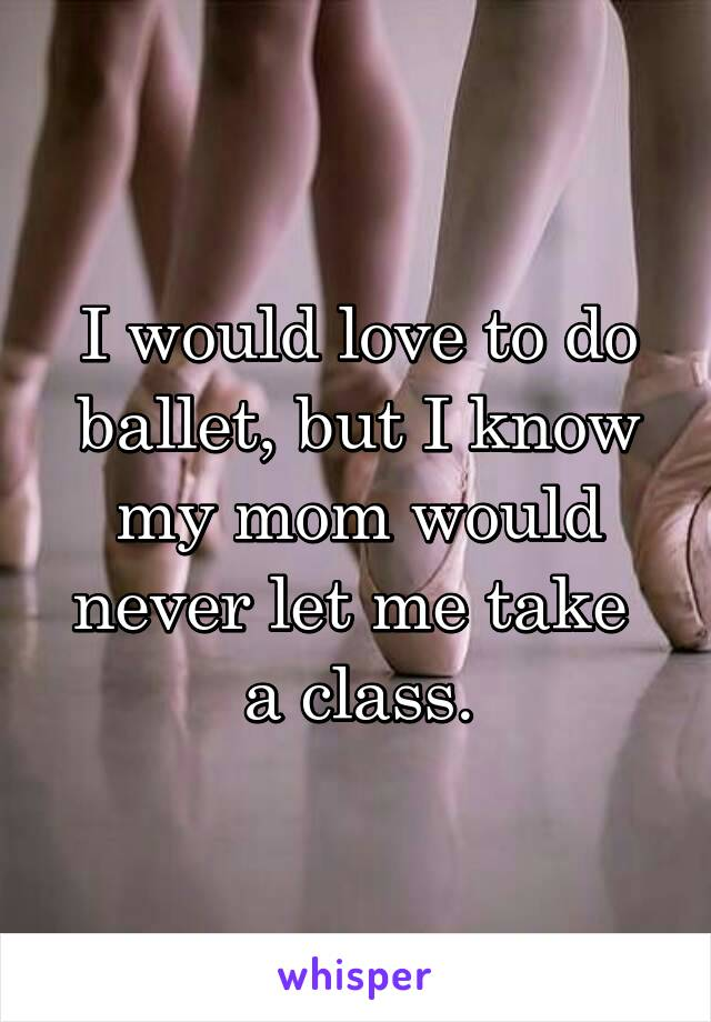 I would love to do ballet, but I know my mom would never let me take  a class.
