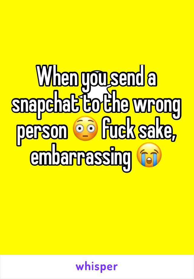 When you send a snapchat to the wrong person 😳 fuck sake, embarrassing 😭