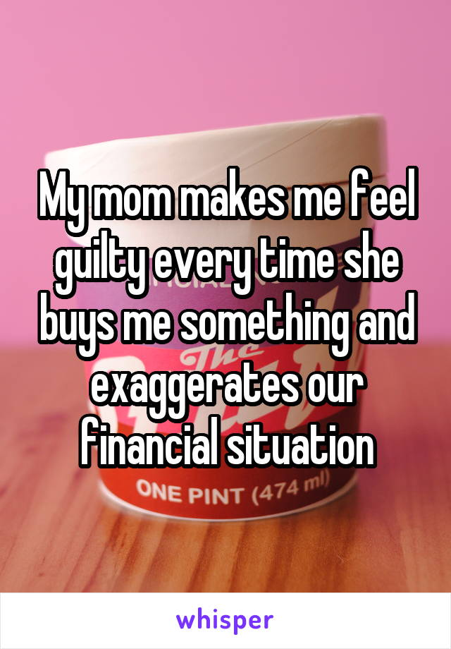 My mom makes me feel guilty every time she buys me something and exaggerates our financial situation