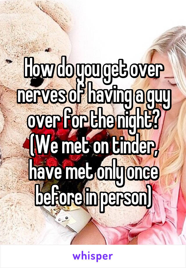 How do you get over nerves of having a guy over for the night? (We met on tinder, have met only once before in person)