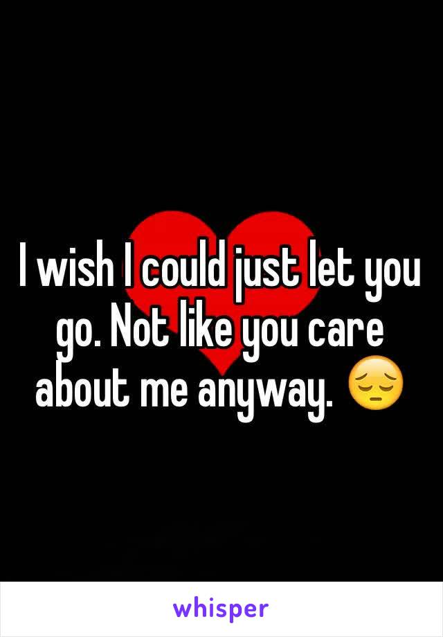 I wish I could just let you go. Not like you care about me anyway. 😔