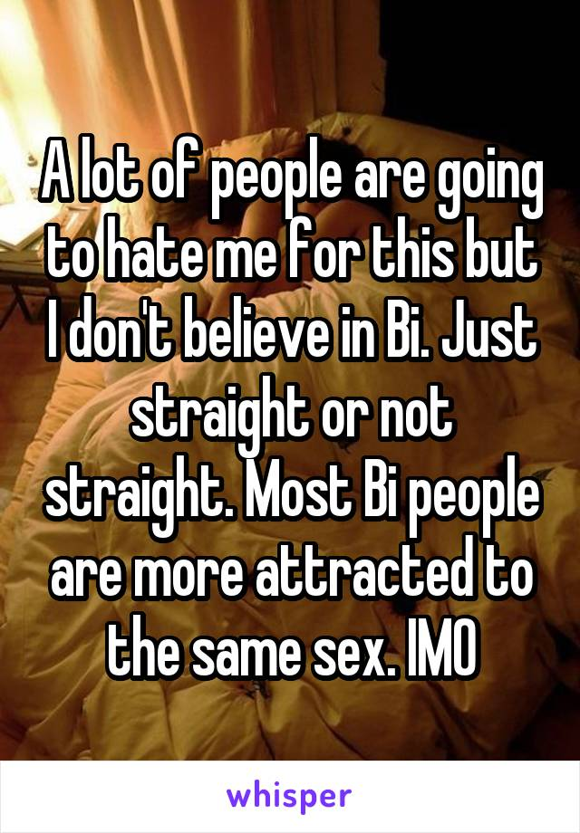 A lot of people are going to hate me for this but I don't believe in Bi. Just straight or not straight. Most Bi people are more attracted to the same sex. IMO