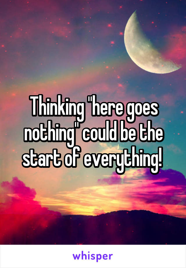 "Thinking ""here goes nothing"" could be the start of everything!"