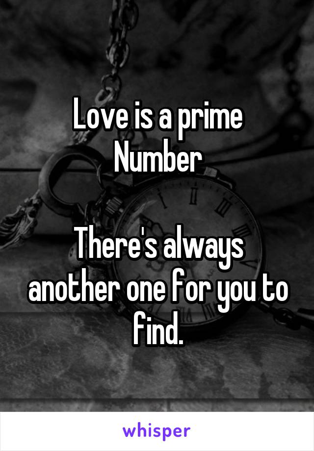 Love is a prime Number  There's always another one for you to find.