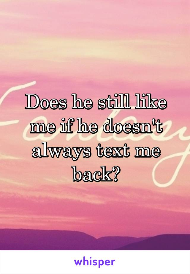 Does he still like me if he doesn't always text me back?