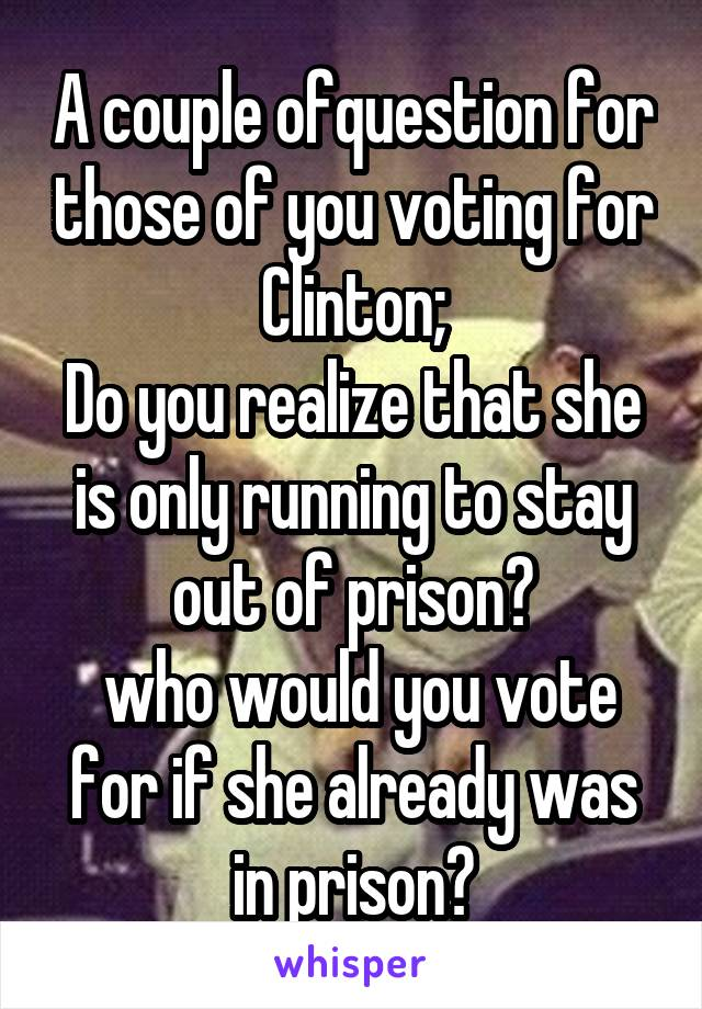 A couple ofquestion for those of you voting for Clinton; Do you realize that she is only running to stay out of prison?  who would you vote for if she already was in prison?