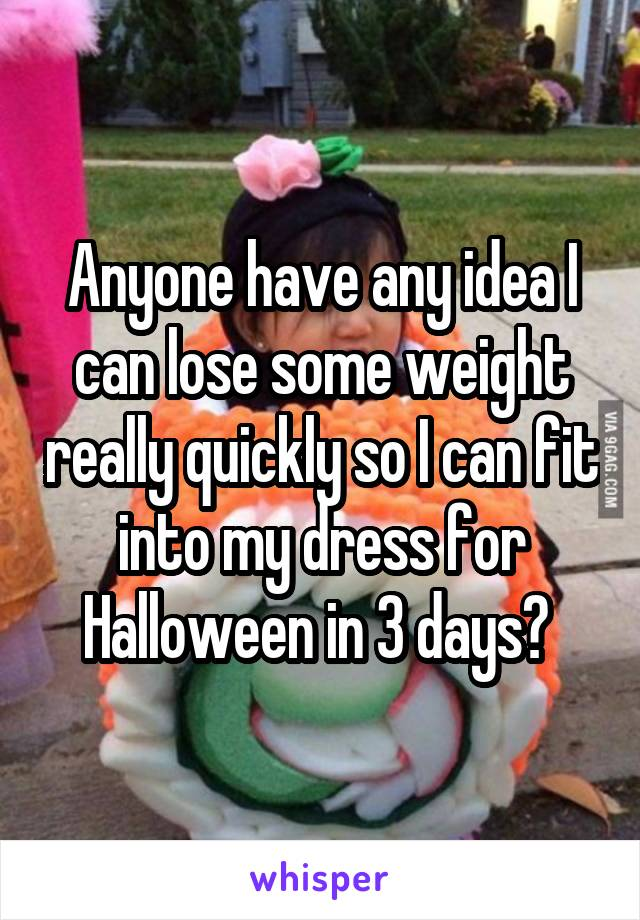 Anyone have any idea I can lose some weight really quickly so I can fit into my dress for Halloween in 3 days?