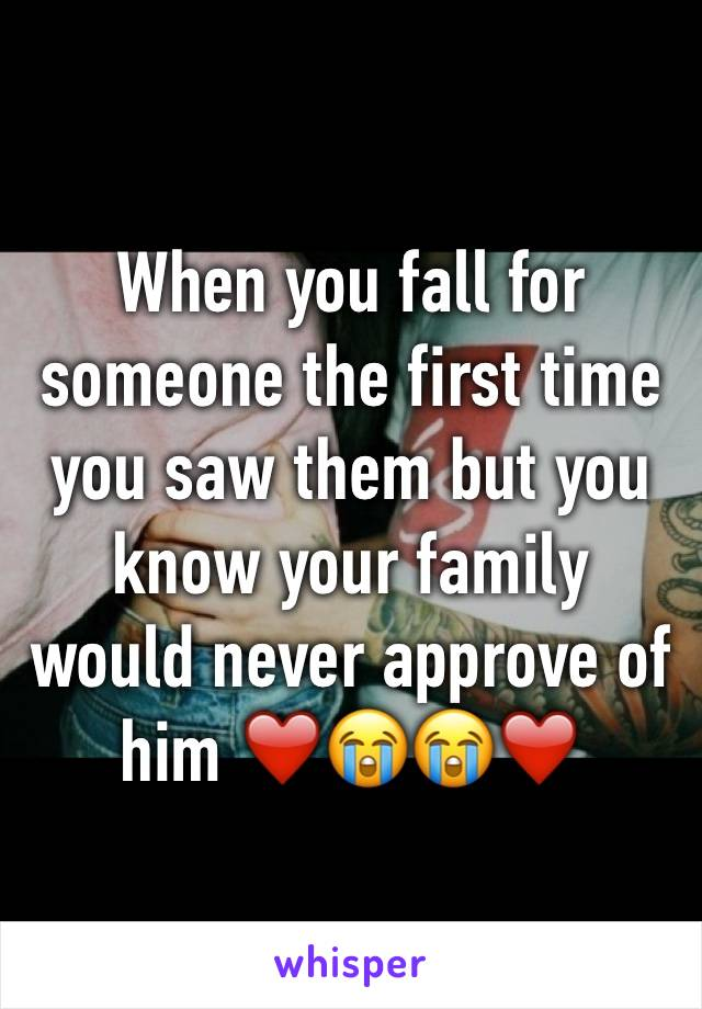When you fall for someone the first time you saw them but you know your family would never approve of him ❤️😭😭❤️