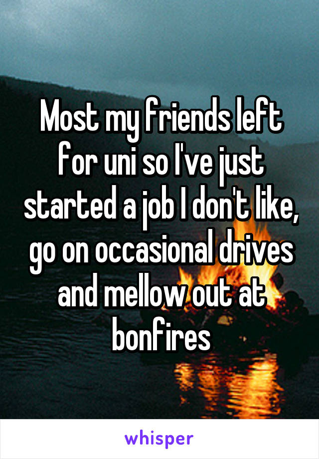 Most my friends left for uni so I've just started a job I don't like, go on occasional drives and mellow out at bonfires