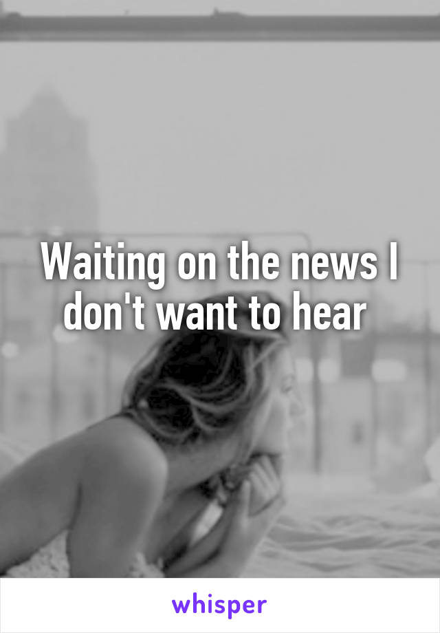 Waiting on the news I don't want to hear