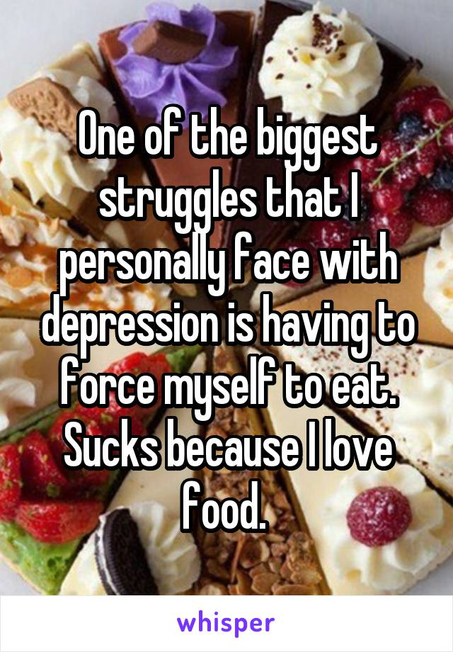 One of the biggest struggles that I personally face with depression is having to force myself to eat. Sucks because I love food.