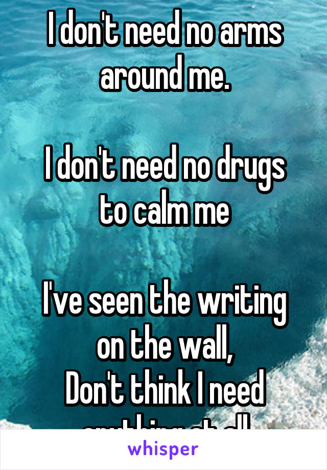 I don't need no arms around me.  I don't need no drugs to calm me  I've seen the writing on the wall, Don't think I need anything at all